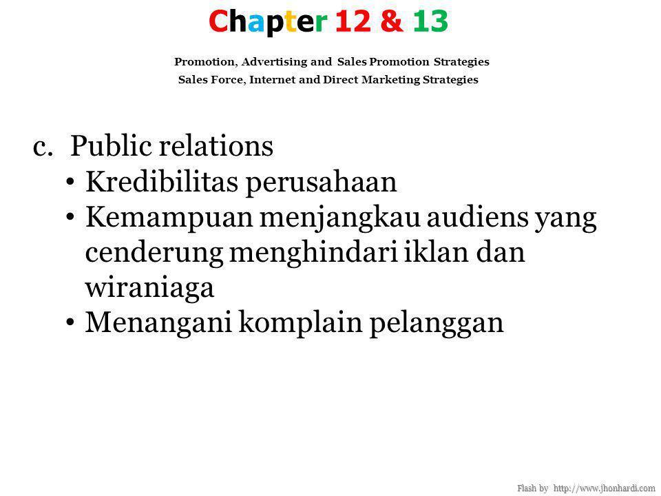 Chapter 12 & 13 Promotion, Advertising and Sales Promotion Strategies Sales Force, Internet and Direct Marketing Strategies Flash by http://www.jhonhardi.com c.Public relations • Kredibilitas perusahaan • Kemampuan menjangkau audiens yang cenderung menghindari iklan dan wiraniaga • Menangani komplain pelanggan