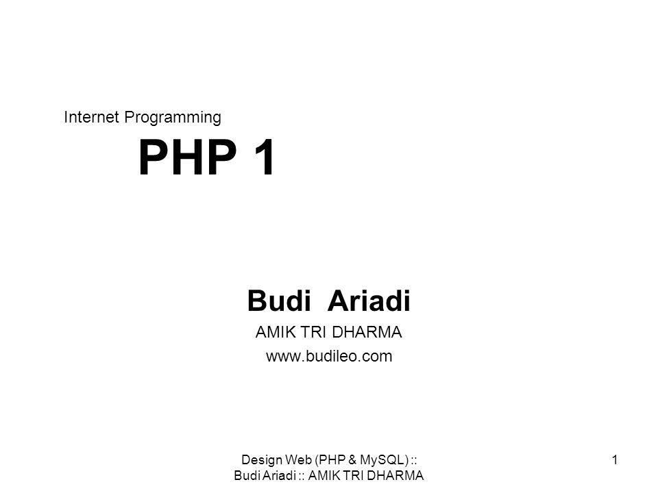 Design Web (PHP & MySQL) :: Budi Ariadi :: AMIK TRI DHARMA 1 Internet Programming PHP 1 Budi Ariadi AMIK TRI DHARMA www.budileo.com