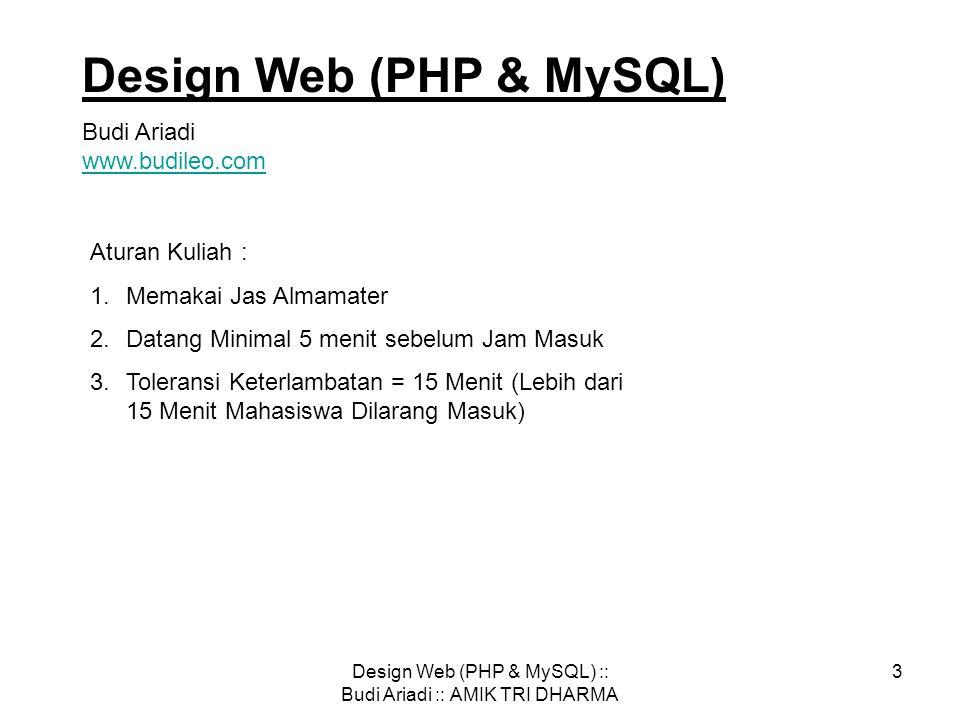 Design Web (PHP & MySQL) :: Budi Ariadi :: AMIK TRI DHARMA 3 Design Web (PHP & MySQL) Budi Ariadi www.budileo.com www.budileo.com Aturan Kuliah : 1.Memakai Jas Almamater 2.Datang Minimal 5 menit sebelum Jam Masuk 3.Toleransi Keterlambatan = 15 Menit (Lebih dari 15 Menit Mahasiswa Dilarang Masuk)