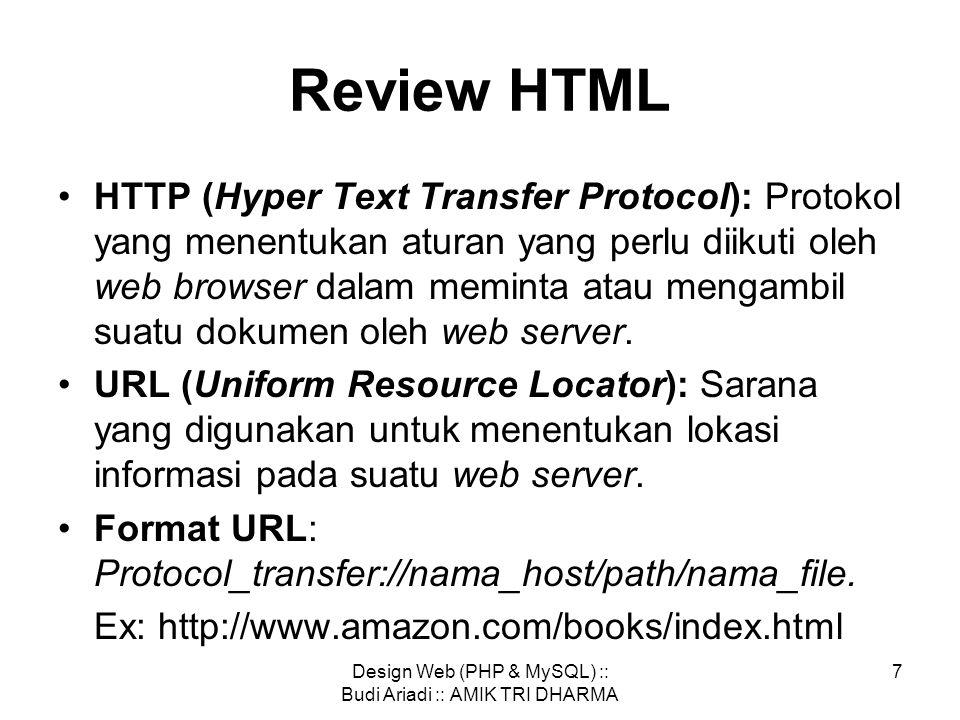 Design Web (PHP & MySQL) :: Budi Ariadi :: AMIK TRI DHARMA 7 Review HTML •HTTP (Hyper Text Transfer Protocol): Protokol yang menentukan aturan yang perlu diikuti oleh web browser dalam meminta atau mengambil suatu dokumen oleh web server.