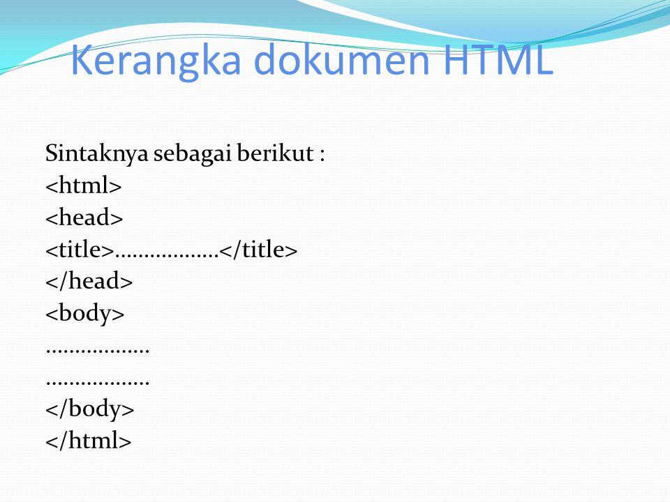 Kerangka dokumen HTML Sintaknya sebagai berikut : ……………… ………………