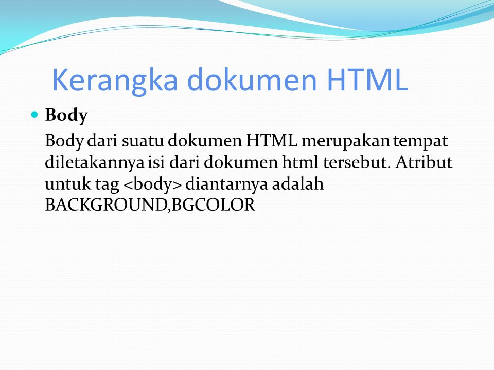 Kerangka dokumen HTML  Body Body dari suatu dokumen HTML merupakan tempat diletakannya isi dari dokumen html tersebut. Atribut untuk tag diantarnya a