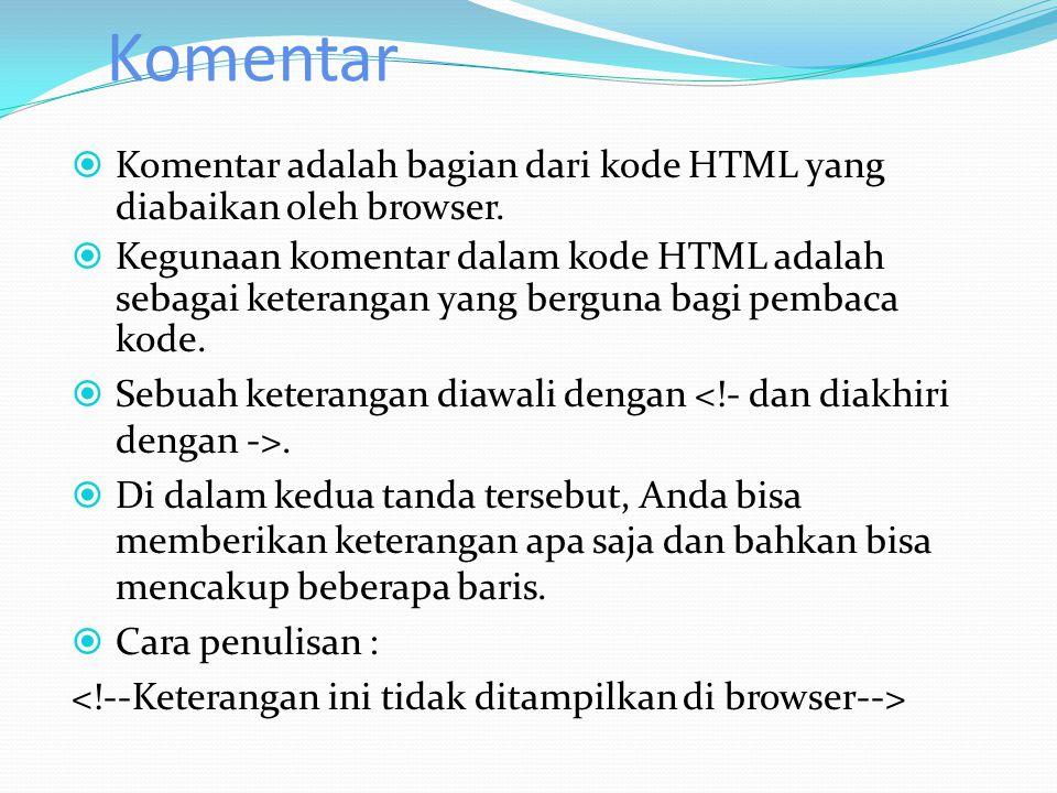 Komentar  Komentar adalah bagian dari kode HTML yang diabaikan oleh browser.  Kegunaan komentar dalam kode HTML adalah sebagai keterangan yang bergu