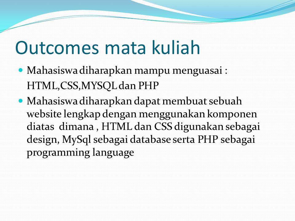 Outcomes mata kuliah  Mahasiswa diharapkan mampu menguasai : HTML,CSS,MYSQL dan PHP  Mahasiswa diharapkan dapat membuat sebuah website lengkap denga