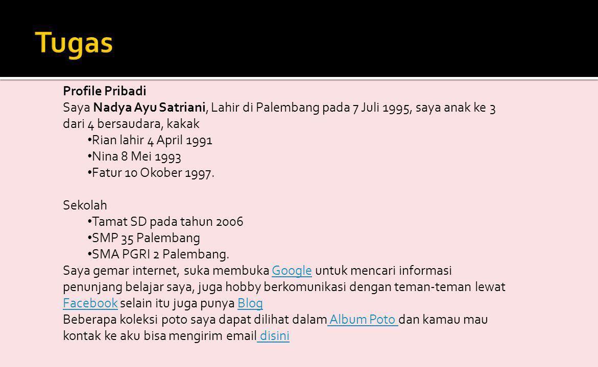 Profile Pribadi Saya Nadya Ayu Satriani, Lahir di Palembang pada 7 Juli 1995, saya anak ke 3 dari 4 bersaudara, kakak • Rian lahir 4 April 1991 • Nina 8 Mei 1993 • Fatur 10 Okober 1997.