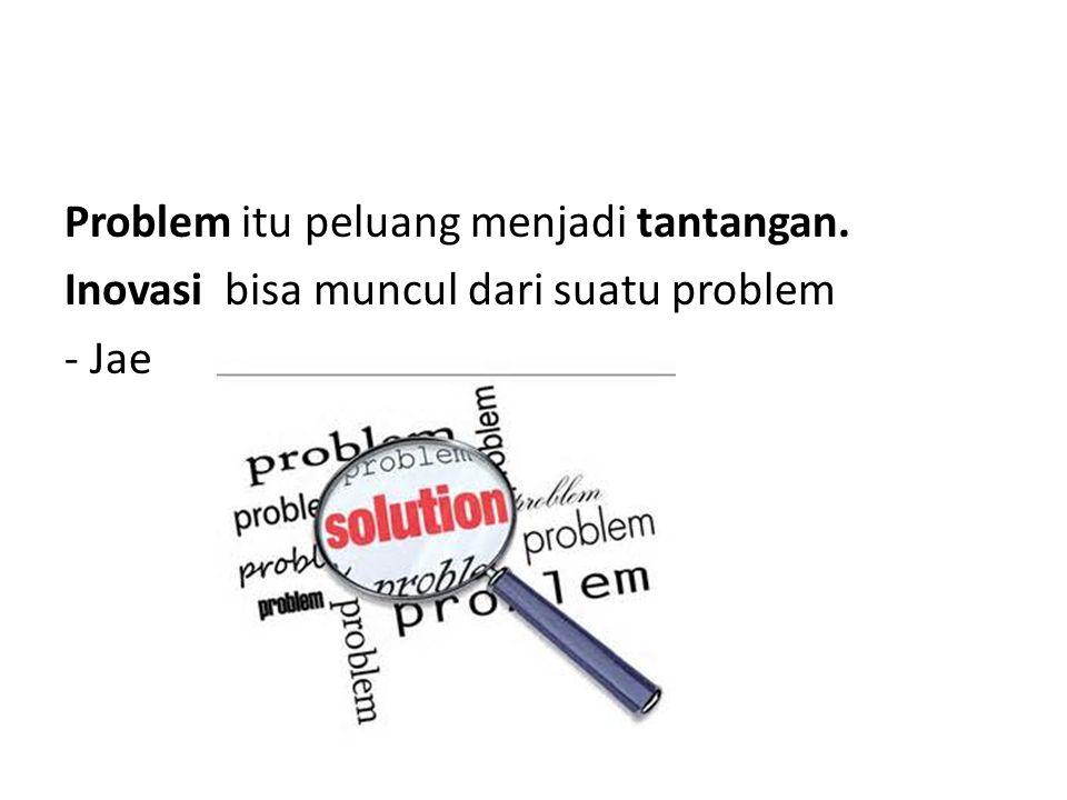 Problem itu peluang menjadi tantangan. Inovasi bisa muncul dari suatu problem - Jae