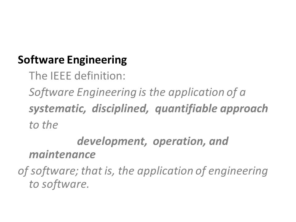 Software Engineering The IEEE definition: Software Engineering is the application of a systematic, disciplined, quantifiable approach to the development, operation, and maintenance of software; that is, the application of engineering to software.