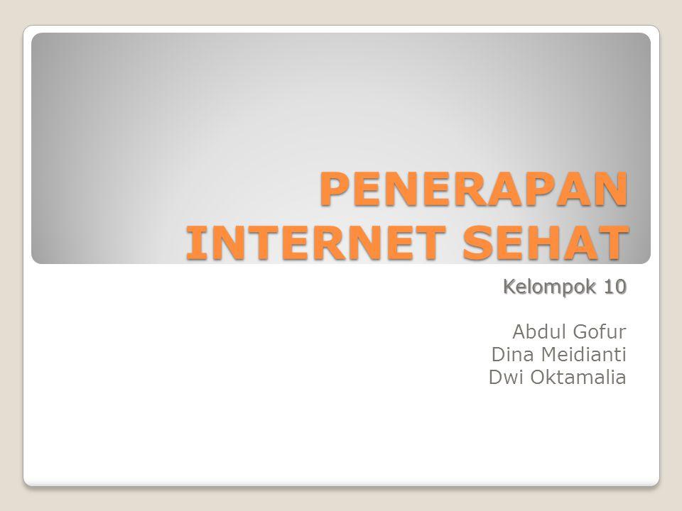 PENERAPAN INTERNET SEHAT Kelompok 10 Abdul Gofur Dina Meidianti Dwi Oktamalia
