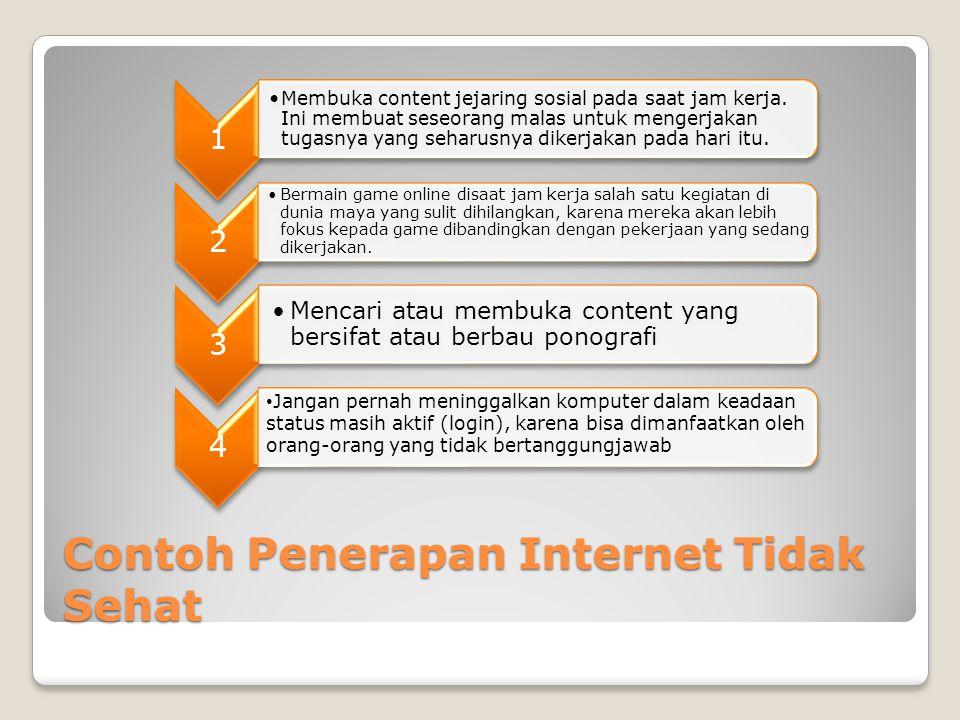 Contoh Penerapan Internet Tidak Sehat 1 •Membuka content jejaring sosial pada saat jam kerja. Ini membuat seseorang malas untuk mengerjakan tugasnya y
