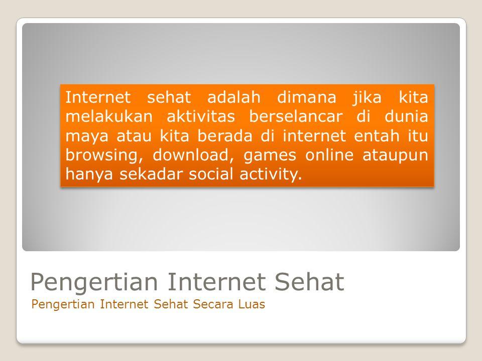 Pengertian Internet Sehat Pengertian Internet Sehat Secara Luas Internet sehat adalah dimana jika kita melakukan aktivitas berselancar di dunia maya a