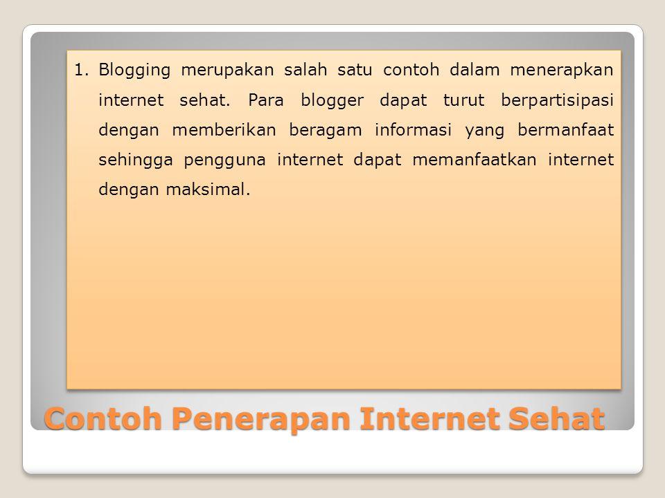Contoh Penerapan Internet Sehat 1.Blogging merupakan salah satu contoh dalam menerapkan internet sehat. Para blogger dapat turut berpartisipasi dengan