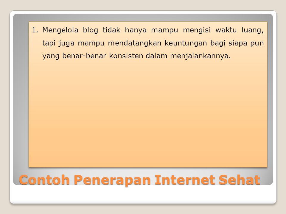 Contoh Penerapan Internet Sehat 1.Mengelola blog tidak hanya mampu mengisi waktu luang, tapi juga mampu mendatangkan keuntungan bagi siapa pun yang be