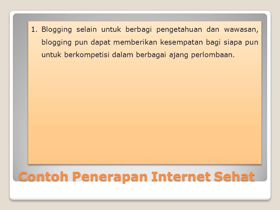 Contoh Penerapan Internet Sehat 1.Blogging selain untuk berbagi pengetahuan dan wawasan, blogging pun dapat memberikan kesempatan bagi siapa pun untuk