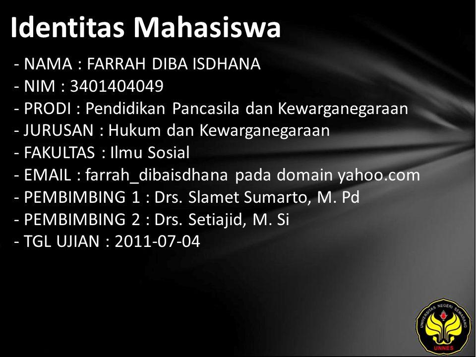 Identitas Mahasiswa - NAMA : FARRAH DIBA ISDHANA - NIM : 3401404049 - PRODI : Pendidikan Pancasila dan Kewarganegaraan - JURUSAN : Hukum dan Kewarganegaraan - FAKULTAS : Ilmu Sosial - EMAIL : farrah_dibaisdhana pada domain yahoo.com - PEMBIMBING 1 : Drs.