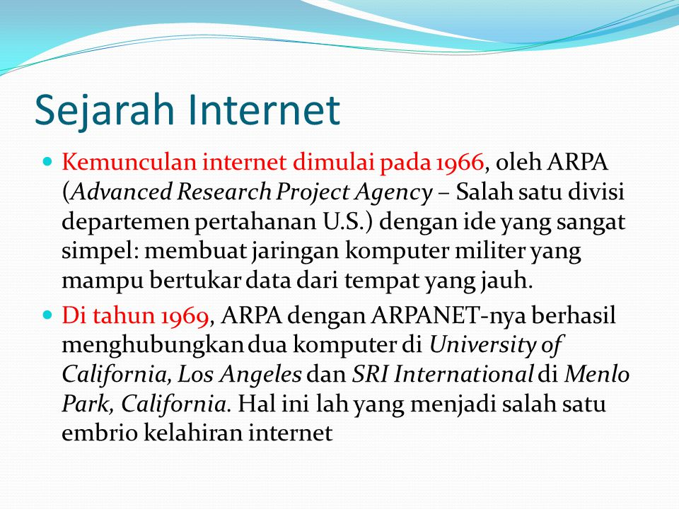 Sejarah Internet  Kemunculan internet dimulai pada 1966, oleh ARPA (Advanced Research Project Agency – Salah satu divisi departemen pertahanan U.S.) dengan ide yang sangat simpel: membuat jaringan komputer militer yang mampu bertukar data dari tempat yang jauh.