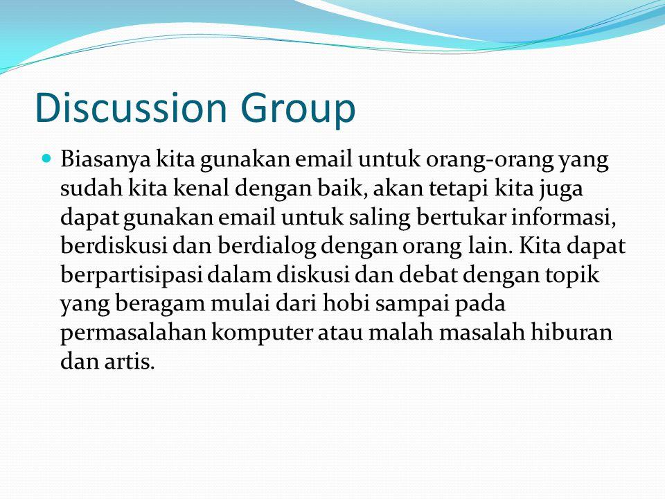 Discussion Group  Biasanya kita gunakan email untuk orang-orang yang sudah kita kenal dengan baik, akan tetapi kita juga dapat gunakan email untuk saling bertukar informasi, berdiskusi dan berdialog dengan orang lain.