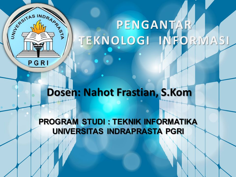 PENGANTAR TEKNOLOGI INFORMASI Dosen: Nahot Frastian, S.Kom PROGRAM STUDI : TEKNIK INFORMATIKA UNIVERSITAS INDRAPRASTA PGRI