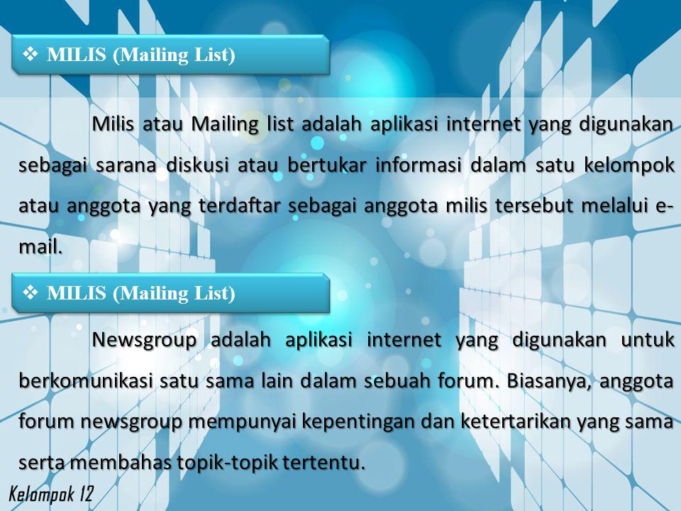  MILIS (Mailing List) Milis atau Mailing list adalah aplikasi internet yang digunakan sebagai sarana diskusi atau bertukar informasi dalam satu kelom