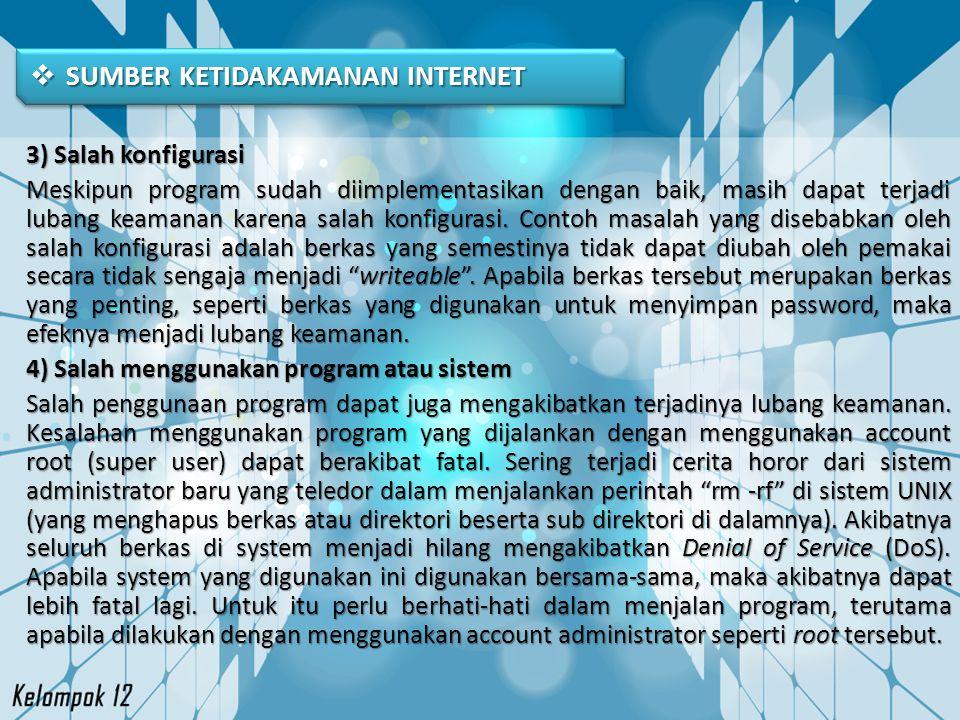  SUMBER KETIDAKAMANAN INTERNET 3) Salah konfigurasi Meskipun program sudah diimplementasikan dengan baik, masih dapat terjadi lubang keamanan karena