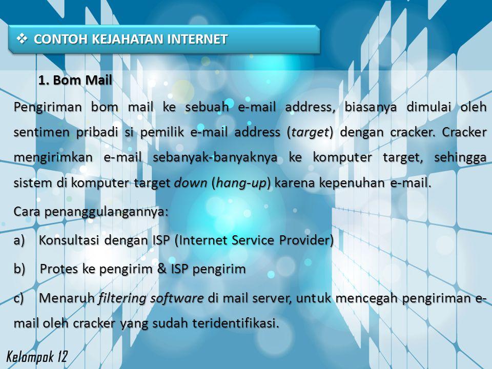  CONTOH KEJAHATAN INTERNET 1. Bom Mail Pengiriman bom mail ke sebuah e-mail address, biasanya dimulai oleh sentimen pribadi si pemilik e-mail address