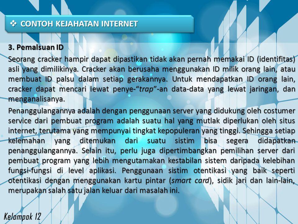  CONTOH KEJAHATAN INTERNET 3. Pemalsuan ID Seorang cracker hampir dapat dipastikan tidak akan pernah memakai ID (identifitas) asli yang dimilikinya.