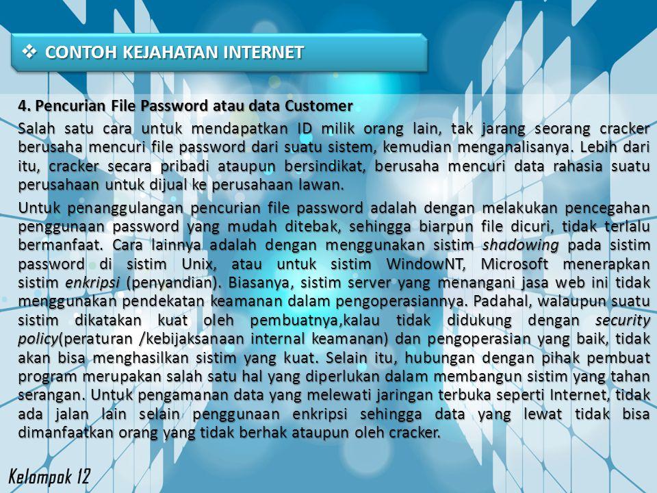  CONTOH KEJAHATAN INTERNET 4. Pencurian File Password atau data Customer Salah satu cara untuk mendapatkan ID milik orang lain, tak jarang seorang cr