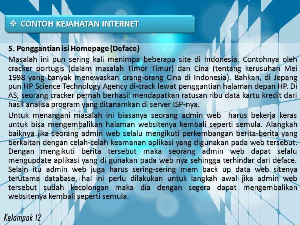  CONTOH KEJAHATAN INTERNET 5. Penggantian isi Homepage (Deface) Masalah ini pun sering kali menimpa beberapa site di Indonesia. Contohnya oleh cracke