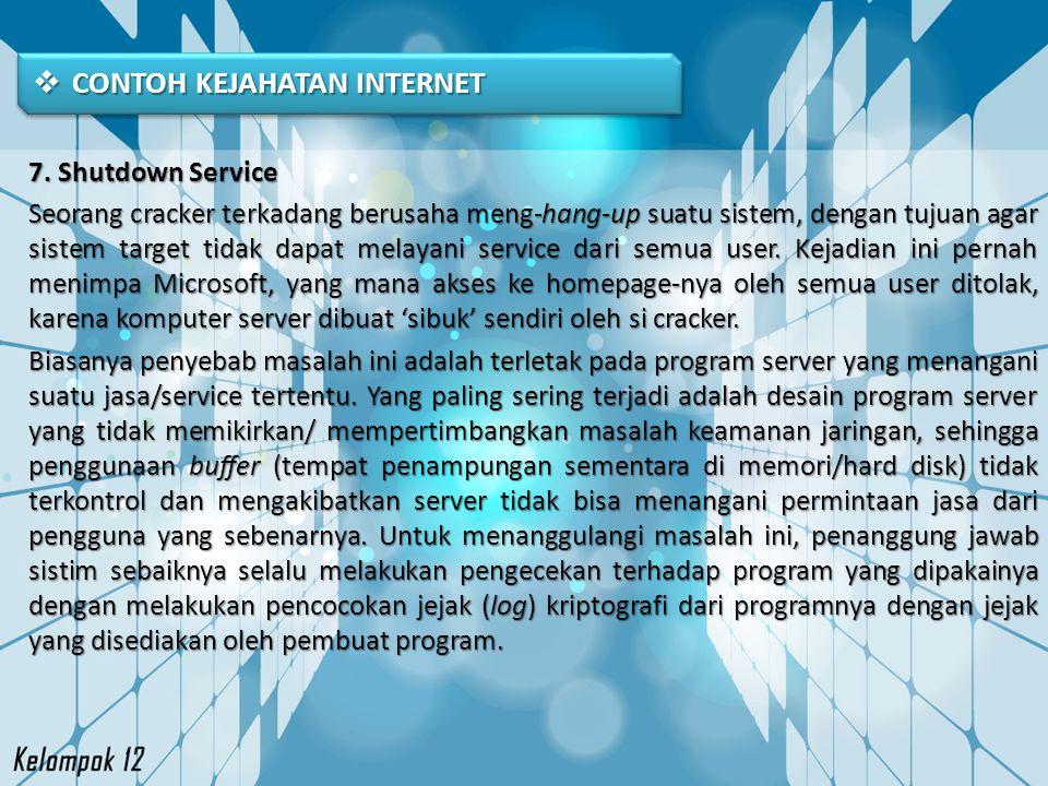  CONTOH KEJAHATAN INTERNET 7. Shutdown Service Seorang cracker terkadang berusaha meng-hang-up suatu sistem, dengan tujuan agar sistem target tidak d