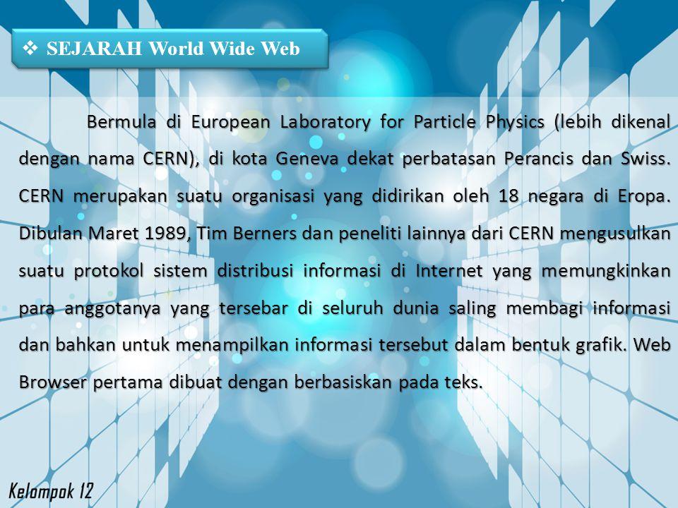  SEJARAH World Wide Web Bermula di European Laboratory for Particle Physics (lebih dikenal dengan nama CERN), di kota Geneva dekat perbatasan Peranci