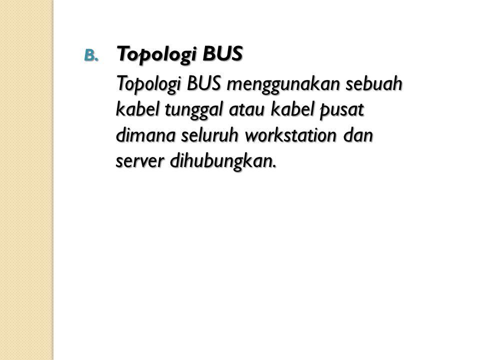B. Topologi BUS Topologi BUS menggunakan sebuah kabel tunggal atau kabel pusat dimana seluruh workstation dan server dihubungkan.