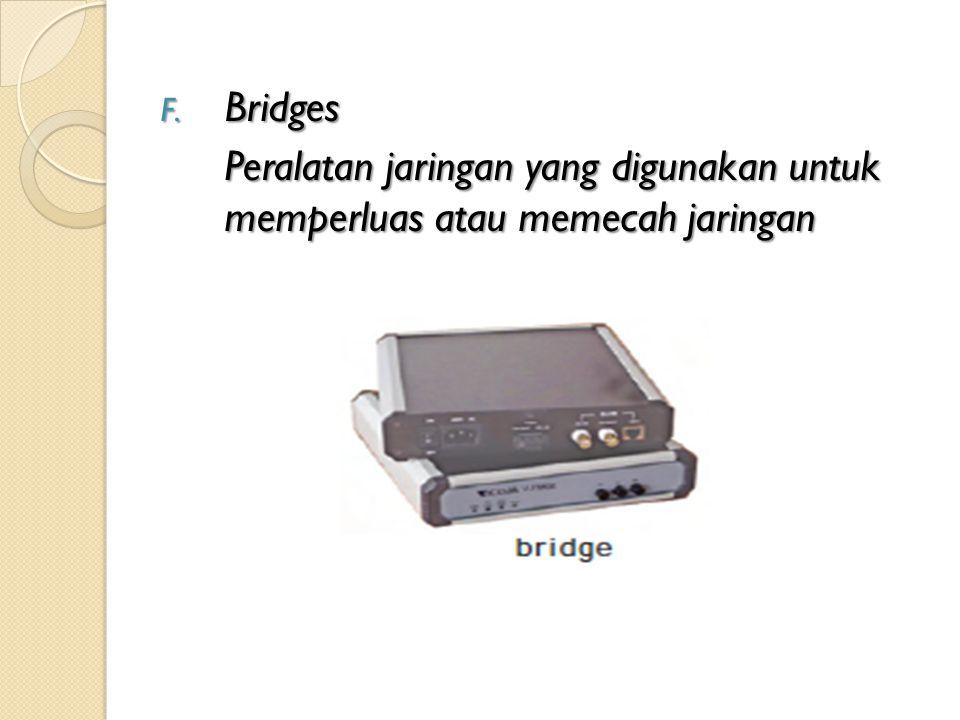 F. Bridges Peralatan jaringan yang digunakan untuk memperluas atau memecah jaringan