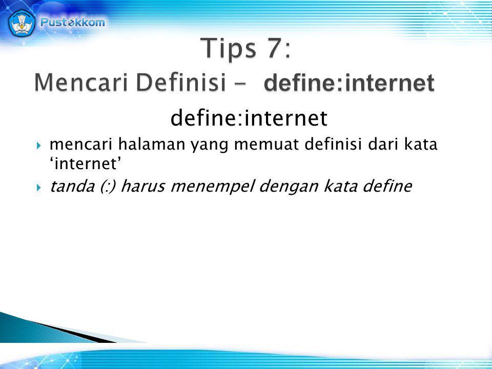 define:internet  mencari halaman yang memuat definisi dari kata 'internet'  tanda (:) harus menempel dengan kata define