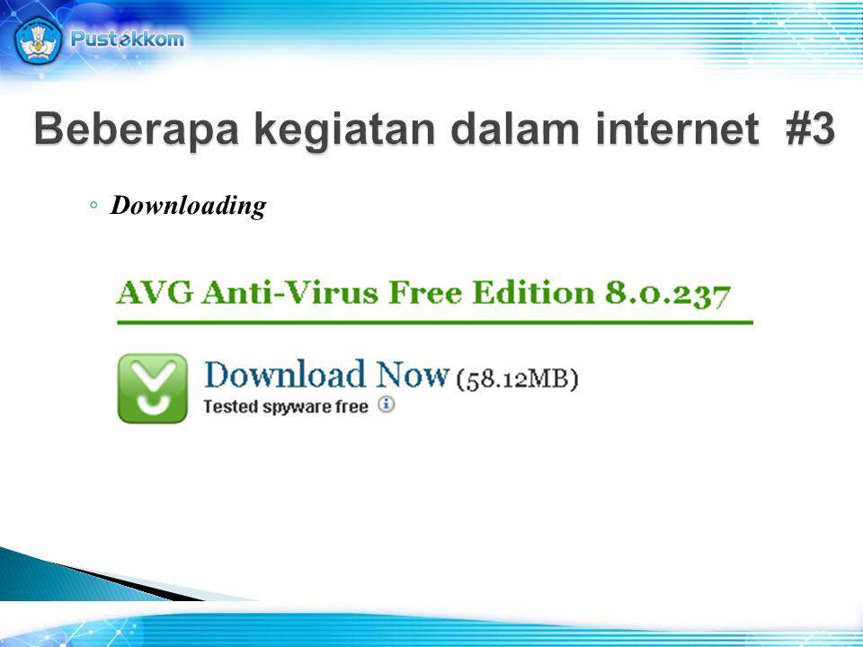 ◦ Downloading