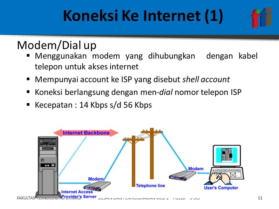 FAKULTAS TEKNOLOGI INFORMASI11DESAIN DAN PEMROGRAMAN WEB 1 – PG110 – 3 SKS Koneksi Ke Internet (1)  Menggunakan modem yang dihubungkan dengan kabel telepon untuk akses internet  Mempunyai account ke ISP yang disebut shell account  Koneksi berlangsung dengan men-dial nomor telepon ISP  Kecepatan : 14 Kbps s/d 56 Kbps Modem/Dial up