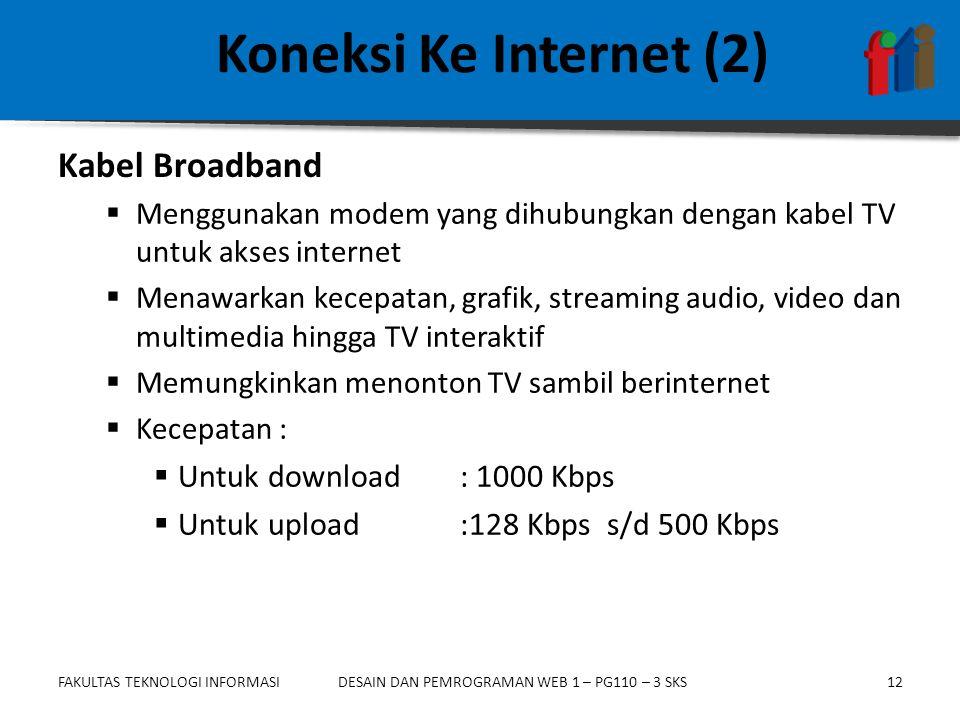 FAKULTAS TEKNOLOGI INFORMASI12DESAIN DAN PEMROGRAMAN WEB 1 – PG110 – 3 SKS Koneksi Ke Internet (2)  Menggunakan modem yang dihubungkan dengan kabel TV untuk akses internet  Menawarkan kecepatan, grafik, streaming audio, video dan multimedia hingga TV interaktif  Memungkinkan menonton TV sambil berinternet  Kecepatan :  Untuk download : 1000 Kbps  Untuk upload :128 Kbps s/d 500 Kbps Kabel Broadband