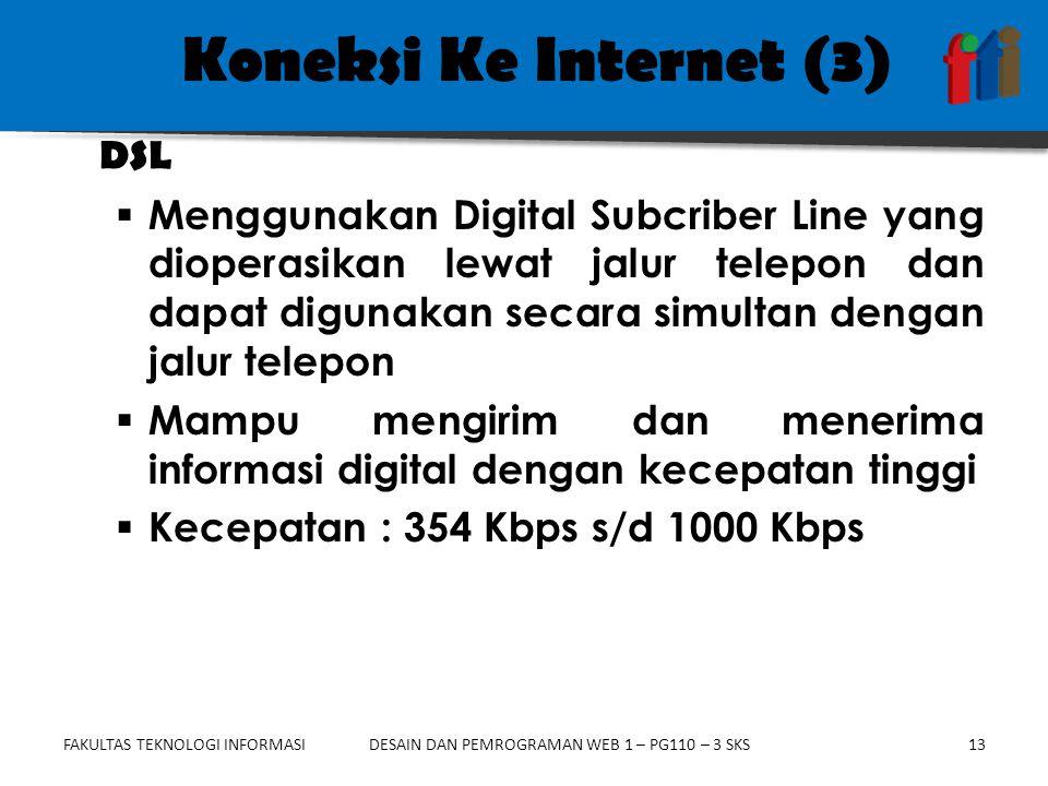 FAKULTAS TEKNOLOGI INFORMASI13DESAIN DAN PEMROGRAMAN WEB 1 – PG110 – 3 SKS Koneksi Ke Internet (3)  Menggunakan Digital Subcriber Line yang dioperasikan lewat jalur telepon dan dapat digunakan secara simultan dengan jalur telepon  Mampu mengirim dan menerima informasi digital dengan kecepatan tinggi  Kecepatan : 354 Kbps s/d 1000 Kbps DSL