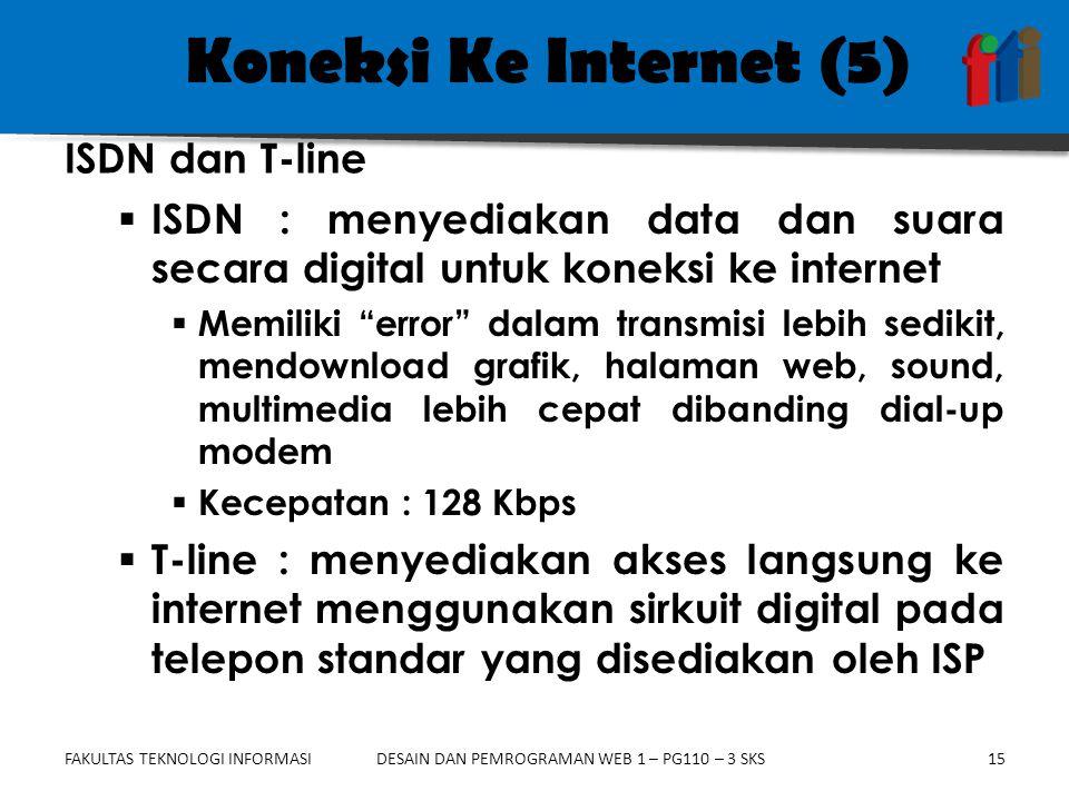 FAKULTAS TEKNOLOGI INFORMASI15DESAIN DAN PEMROGRAMAN WEB 1 – PG110 – 3 SKS Koneksi Ke Internet (5)  ISDN : menyediakan data dan suara secara digital untuk koneksi ke internet  Memiliki error dalam transmisi lebih sedikit, mendownload grafik, halaman web, sound, multimedia lebih cepat dibanding dial-up modem  Kecepatan : 128 Kbps  T-line : menyediakan akses langsung ke internet menggunakan sirkuit digital pada telepon standar yang disediakan oleh ISP ISDN dan T-line
