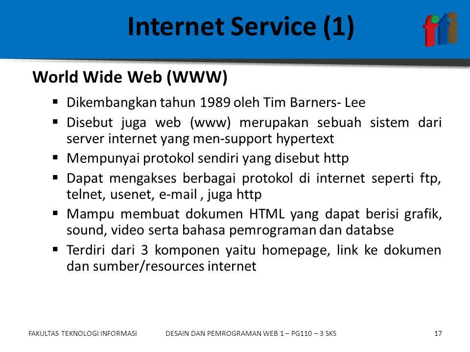 FAKULTAS TEKNOLOGI INFORMASI17DESAIN DAN PEMROGRAMAN WEB 1 – PG110 – 3 SKS Internet Service (1)  Dikembangkan tahun 1989 oleh Tim Barners- Lee  Disebut juga web (www) merupakan sebuah sistem dari server internet yang men-support hypertext  Mempunyai protokol sendiri yang disebut http  Dapat mengakses berbagai protokol di internet seperti ftp, telnet, usenet, e-mail, juga http  Mampu membuat dokumen HTML yang dapat berisi grafik, sound, video serta bahasa pemrograman dan databse  Terdiri dari 3 komponen yaitu homepage, link ke dokumen dan sumber/resources internet World Wide Web (WWW)