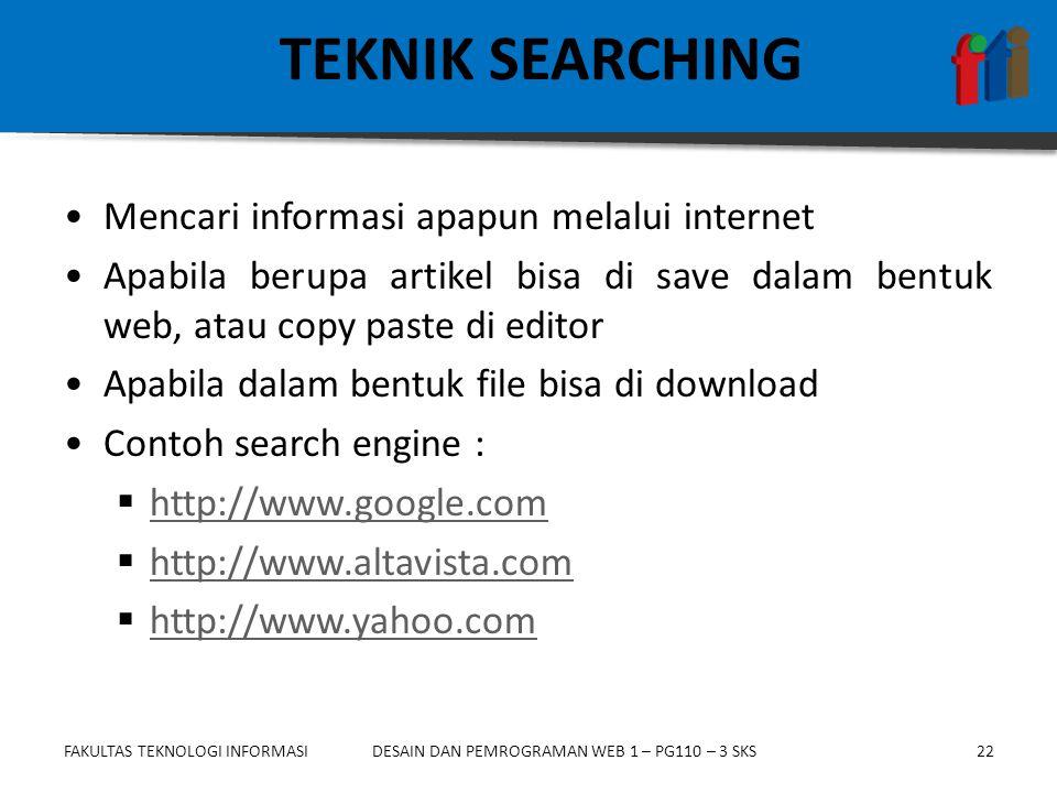 FAKULTAS TEKNOLOGI INFORMASI22DESAIN DAN PEMROGRAMAN WEB 1 – PG110 – 3 SKS TEKNIK SEARCHING •Mencari informasi apapun melalui internet •Apabila berupa artikel bisa di save dalam bentuk web, atau copy paste di editor •Apabila dalam bentuk file bisa di download •Contoh search engine :  http://www.google.com http://www.google.com  http://www.altavista.com http://www.altavista.com  http://www.yahoo.com http://www.yahoo.com