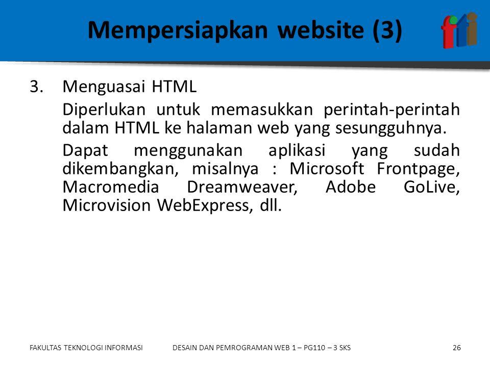 FAKULTAS TEKNOLOGI INFORMASI26DESAIN DAN PEMROGRAMAN WEB 1 – PG110 – 3 SKS Mempersiapkan website (3) 3.Menguasai HTML Diperlukan untuk memasukkan perintah-perintah dalam HTML ke halaman web yang sesungguhnya.