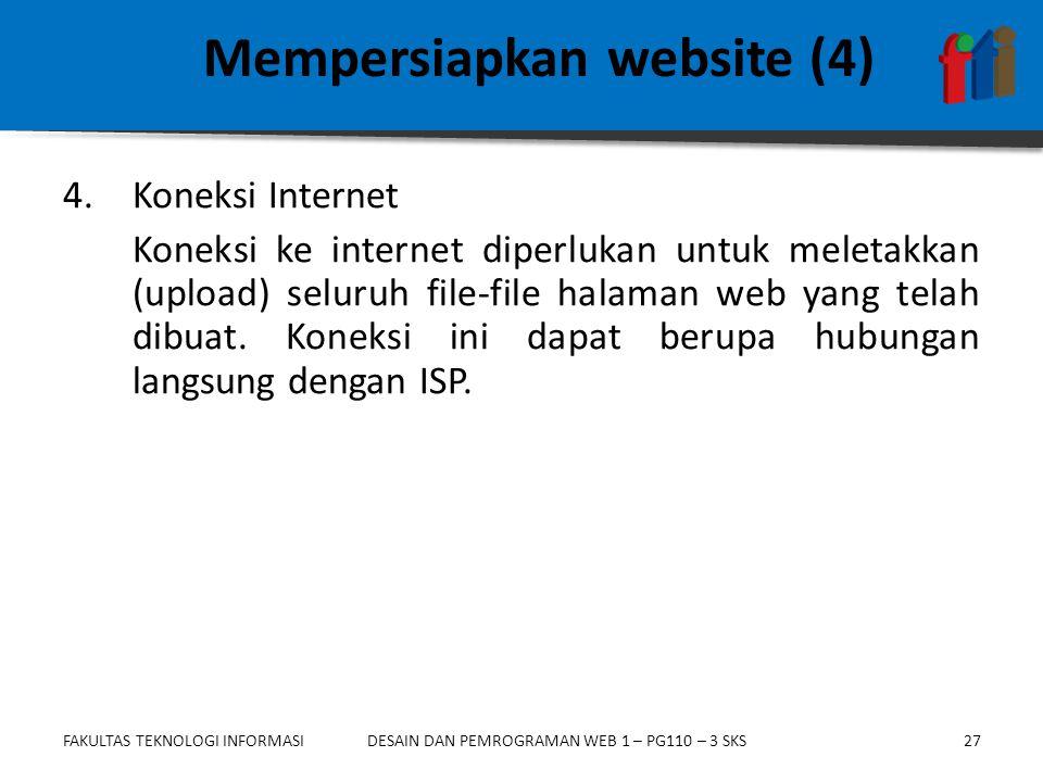 FAKULTAS TEKNOLOGI INFORMASI27DESAIN DAN PEMROGRAMAN WEB 1 – PG110 – 3 SKS Mempersiapkan website (4) 4.Koneksi Internet Koneksi ke internet diperlukan untuk meletakkan (upload) seluruh file-file halaman web yang telah dibuat.
