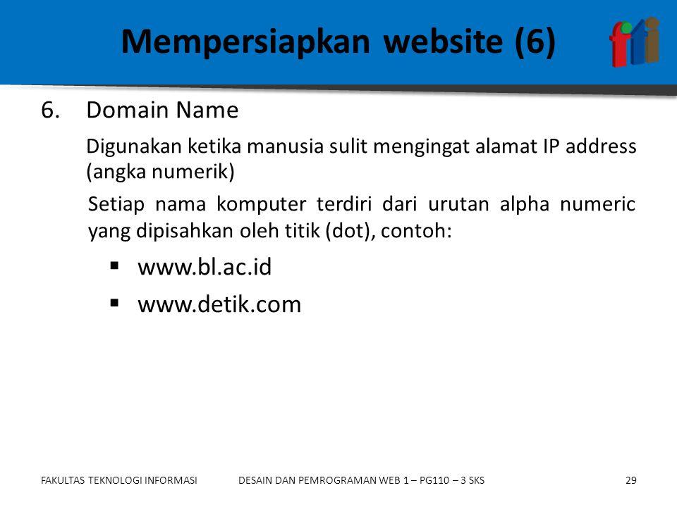 FAKULTAS TEKNOLOGI INFORMASI29DESAIN DAN PEMROGRAMAN WEB 1 – PG110 – 3 SKS Mempersiapkan website (6) 6.Domain Name Digunakan ketika manusia sulit mengingat alamat IP address (angka numerik) Setiap nama komputer terdiri dari urutan alpha numeric yang dipisahkan oleh titik (dot), contoh:  www.bl.ac.id  www.detik.com