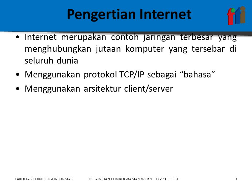 FAKULTAS TEKNOLOGI INFORMASI3DESAIN DAN PEMROGRAMAN WEB 1 – PG110 – 3 SKS Pengertian Internet •Internet merupakan contoh jaringan terbesar yang menghubungkan jutaan komputer yang tersebar di seluruh dunia •Menggunakan protokol TCP/IP sebagai bahasa •Menggunakan arsitektur client/server