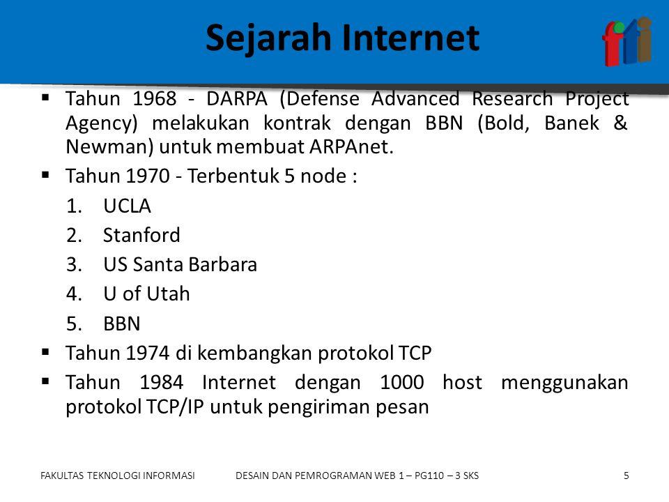 FAKULTAS TEKNOLOGI INFORMASI5DESAIN DAN PEMROGRAMAN WEB 1 – PG110 – 3 SKS Sejarah Internet  Tahun 1968 - DARPA (Defense Advanced Research Project Agency) melakukan kontrak dengan BBN (Bold, Banek & Newman) untuk membuat ARPAnet.