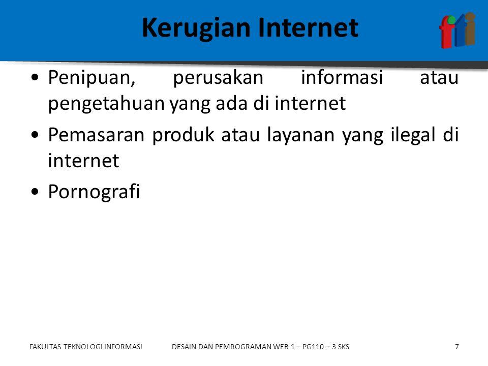 FAKULTAS TEKNOLOGI INFORMASI7DESAIN DAN PEMROGRAMAN WEB 1 – PG110 – 3 SKS Kerugian Internet •Penipuan, perusakan informasi atau pengetahuan yang ada di internet •Pemasaran produk atau layanan yang ilegal di internet •Pornografi