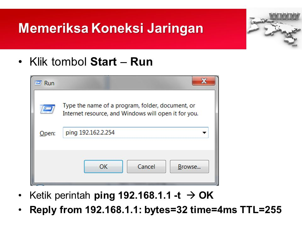 Memeriksa Koneksi Jaringan •Klik tombol Start – Run •Ketik perintah ping 192.168.1.1 -t  OK •Reply from 192.168.1.1: bytes=32 time=4ms TTL=255