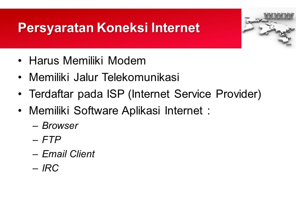 Persyaratan Koneksi Internet •Harus Memiliki Modem •Memiliki Jalur Telekomunikasi •Terdaftar pada ISP (Internet Service Provider) •Memiliki Software Aplikasi Internet : –Browser –FTP –Email Client –IRC