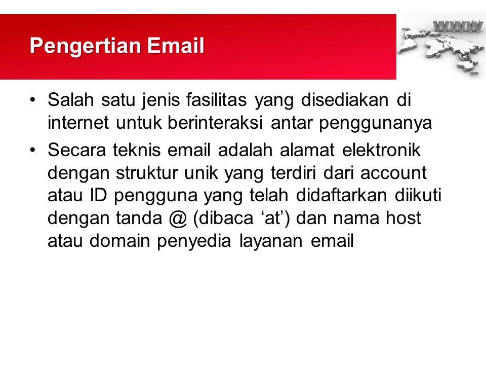 Pengertian Email •Salah satu jenis fasilitas yang disediakan di internet untuk berinteraksi antar penggunanya •Secara teknis email adalah alamat elektronik dengan struktur unik yang terdiri dari account atau ID pengguna yang telah didaftarkan diikuti dengan tanda @ (dibaca 'at') dan nama host atau domain penyedia layanan email
