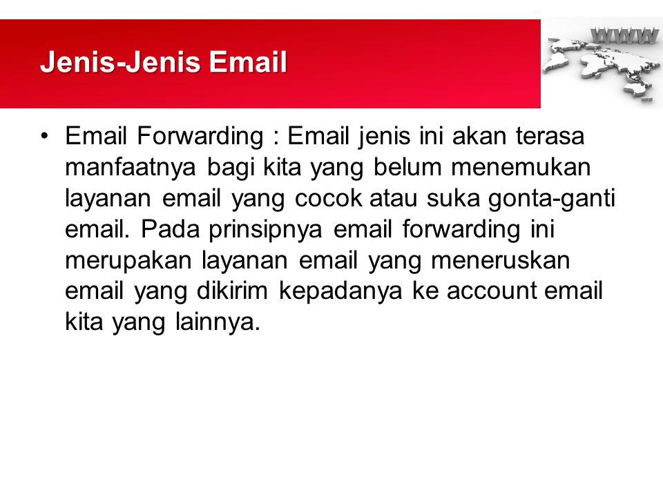 Jenis-Jenis Email •Email Forwarding : Email jenis ini akan terasa manfaatnya bagi kita yang belum menemukan layanan email yang cocok atau suka gonta-ganti email.