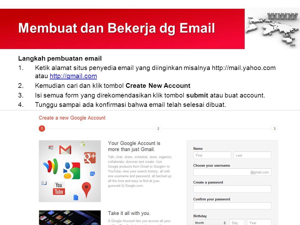 Membuat dan Bekerja dg Email Langkah pembuatan email 1.Ketik alamat situs penyedia email yang diinginkan misalnya http://mail.yahoo.com atau http://gmail.comhttp://gmail.com 2.Kemudian cari dan klik tombol Create New Account 3.Isi semua form yang direkomendasikan klik tombol submit atau buat account.